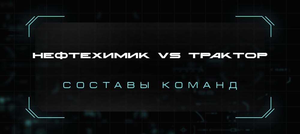 21/22. «Нефтехимик» vs «Трактор». Составы команд